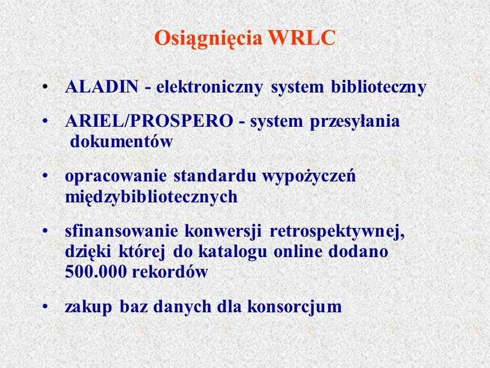 Osiągnięcia WRLC ALADIN - elektroniczny system biblioteczny ARIEL/PROSPERO - system przesyłania dokumentów opracowanie standardu wypożyczeń międzybibliotecznych sfinansowanie konwersji retrospektywnej, dzięki której do katalogu online dodano 500.000 rekordów zakup baz danych dla konsorcjum