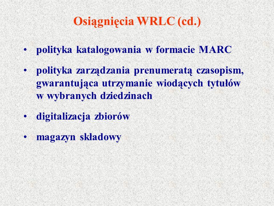 Osiągnięcia WRLC (cd.) polityka katalogowania w formacie MARC polityka zarządzania prenumeratą czasopism, gwarantująca utrzymanie wiodących tytułów w wybranych dziedzinach digitalizacja zbiorów magazyn składowy