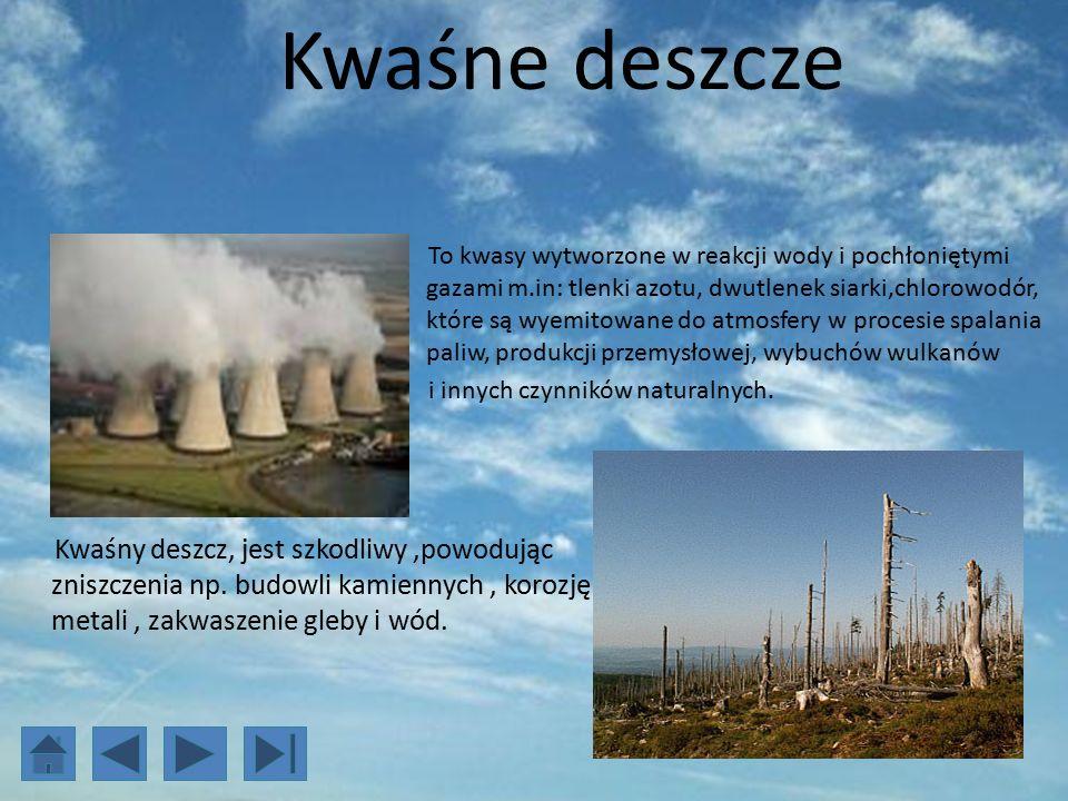 Kwaśne deszcze To kwasy wytworzone w reakcji wody i pochłoniętymi gazami m.in: tlenki azotu, dwutlenek siarki,chlorowodór, które są wyemitowane do atmosfery w procesie spalania paliw, produkcji przemysłowej, wybuchów wulkanów i innych czynników naturalnych.