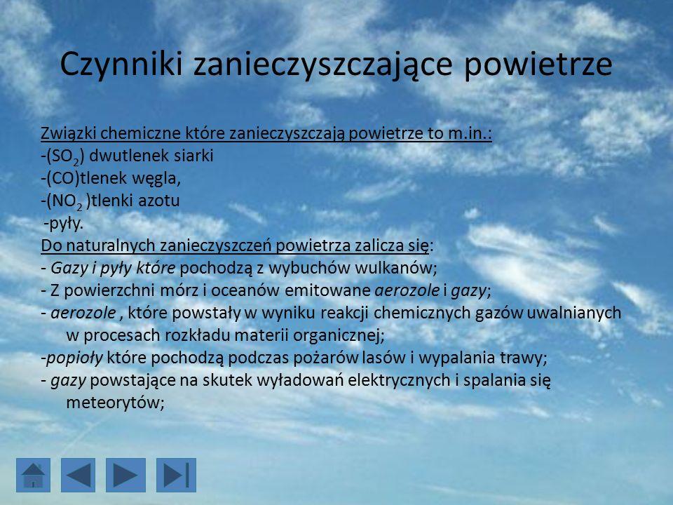 Czynniki zanieczyszczające powietrze Związki chemiczne które zanieczyszczają powietrze to m.in.: -(SO 2 ) dwutlenek siarki -(CO)tlenek węgla, -(NO 2 )tlenki azotu -pyły.