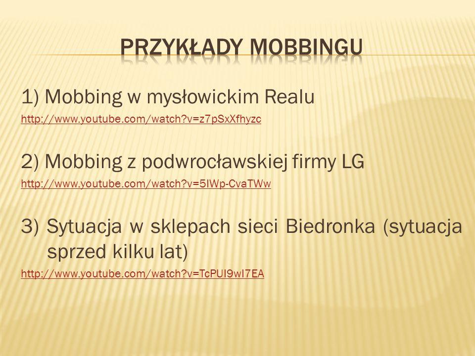 1) Mobbing w mysłowickim Realu http://www.youtube.com/watch?v=z7pSxXfhyzc 2) Mobbing z podwrocławskiej firmy LG http://www.youtube.com/watch?v=5IWp-Cv