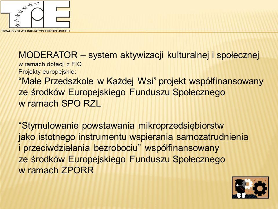 MODERATOR – system aktywizacji kulturalnej i społecznej w ramach dotacji z FIO Projekty europejskie: Małe Przedszkole w Każdej Wsi projekt współfinansowany ze środków Europejskiego Funduszu Społecznego w ramach SPO RZL Stymulowanie powstawania mikroprzedsiębiorstw jako istotnego instrumentu wspierania samozatrudnienia i przeciwdziałania bezrobociu współfinansowany ze środków Europejskiego Funduszu Społecznego w ramach ZPORR