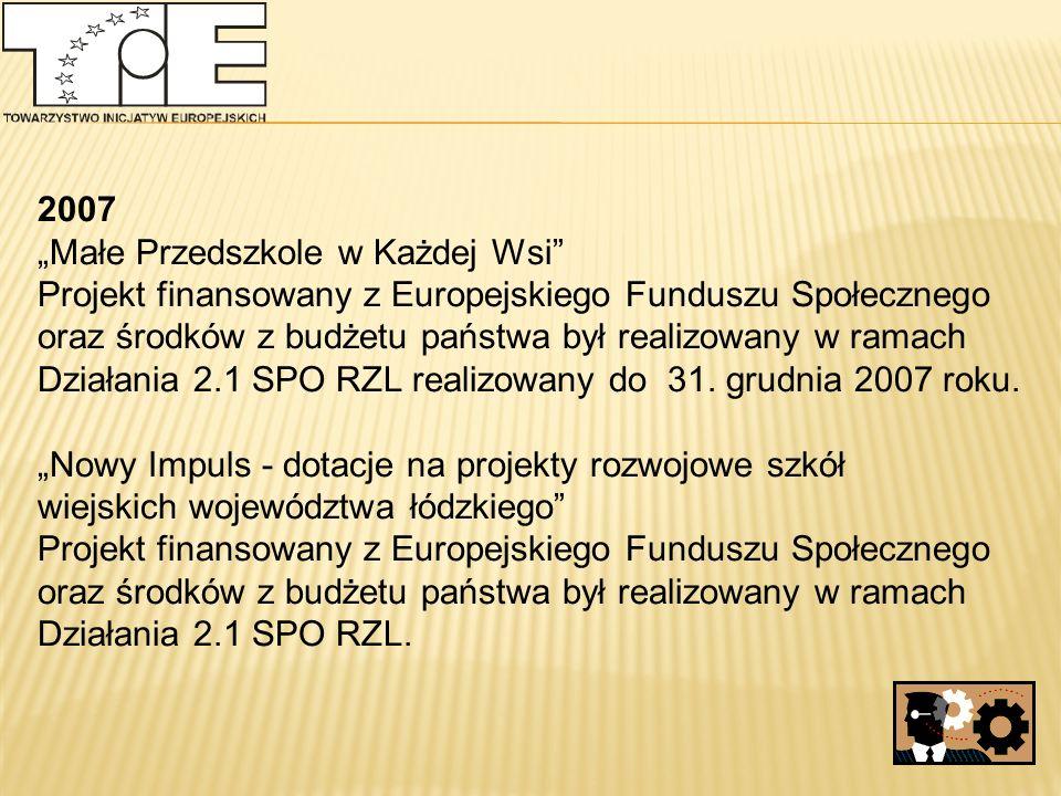 """2007 """"Małe Przedszkole w Każdej Wsi Projekt finansowany z Europejskiego Funduszu Społecznego oraz środków z budżetu państwa był realizowany w ramach Działania 2.1 SPO RZL realizowany do 31."""