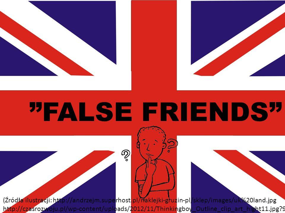 FALSE FRIENDS (Źródła ilustracji: http://andrzejm.superhost.pl/naklejki-gruzin-pl/sklep/images/uk%20land.jpg http://czasrozwoju.pl/wp-content/uploads/2012/11/Thinkingboy_Outline_clip_art_hight11.jpg 9d7bd4 )