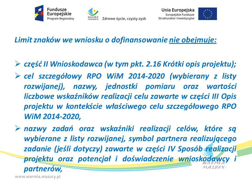 Limit znaków we wniosku o dofinansowanie nie obejmuje:  część II Wnioskodawca (w tym pkt. 2.16 Krótki opis projektu);  cel szczegółowy RPO WiM 2014-