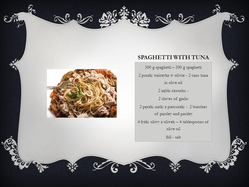 SPAGHETTI WITH TUNA 500 g spaghetti – 500 g spaghetti 2 puszki tuńczyka w oliwie - 2 cans tuna in olive oil 2 ząbki czosnku - 2 cloves of garlic 2 pęczki natki z pietruszki - 2 bunches of parsley and parsley 4 łyżki oliwy z oliwek – 4 tablespoons of olive oil Sól - salt