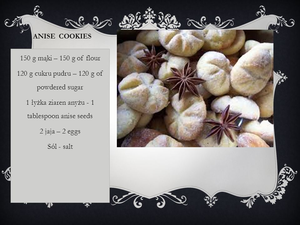 ANISE COOKIES 150 g mąki – 150 g of flour 120 g cukru pudru – 120 g of powdered sugar 1 łyżka ziaren anyżu - 1 tablespoon anise seeds 2 jaja – 2 eggs Sól - salt
