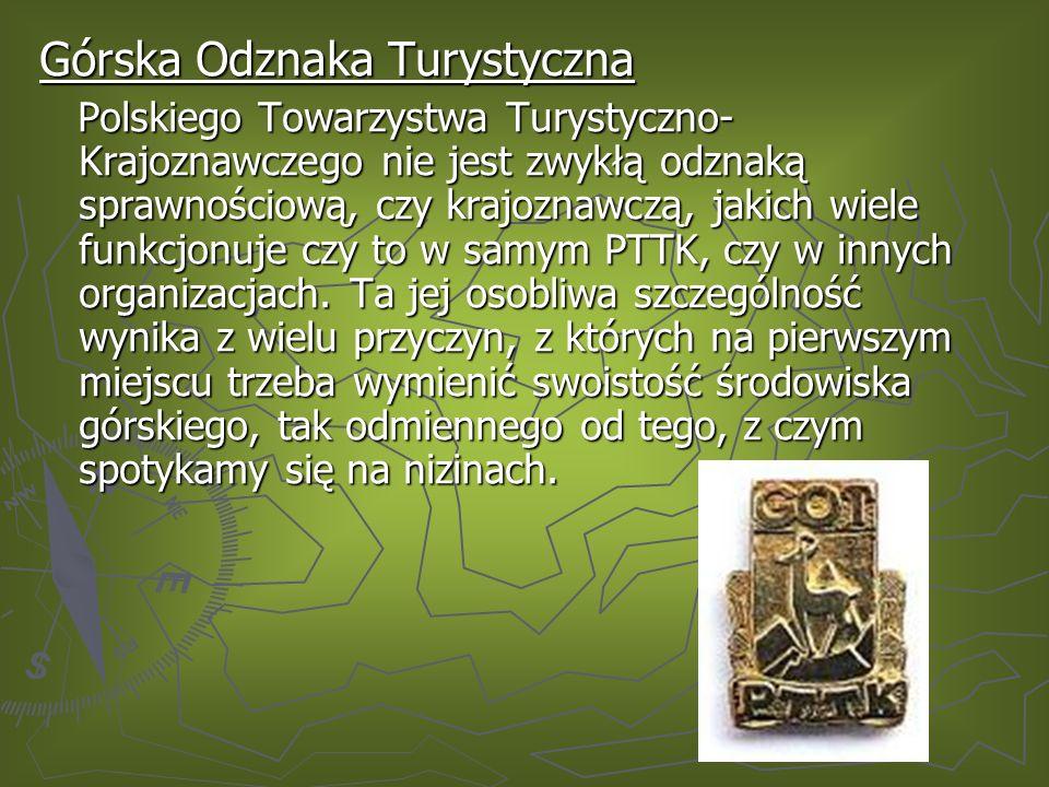 Górska Odznaka Turystyczna Polskiego Towarzystwa Turystyczno- Krajoznawczego nie jest zwykłą odznaką sprawnościową, czy krajoznawczą, jakich wiele funkcjonuje czy to w samym PTTK, czy w innych organizacjach.