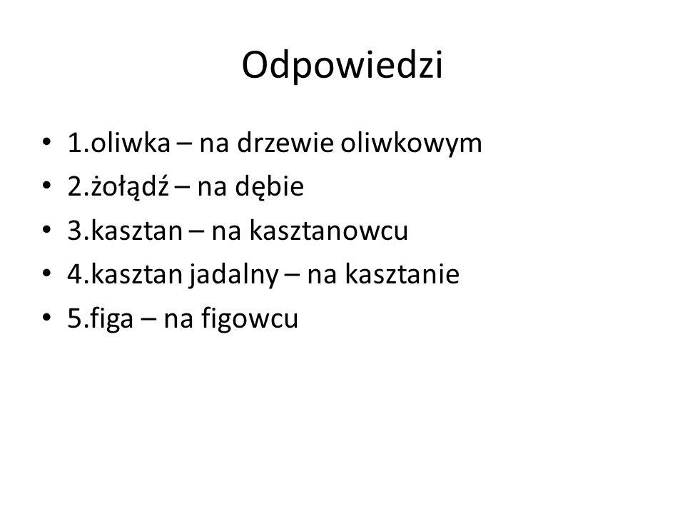 Odpowiedzi 1.oliwka – na drzewie oliwkowym 2.żołądź – na dębie 3.kasztan – na kasztanowcu 4.kasztan jadalny – na kasztanie 5.figa – na figowcu