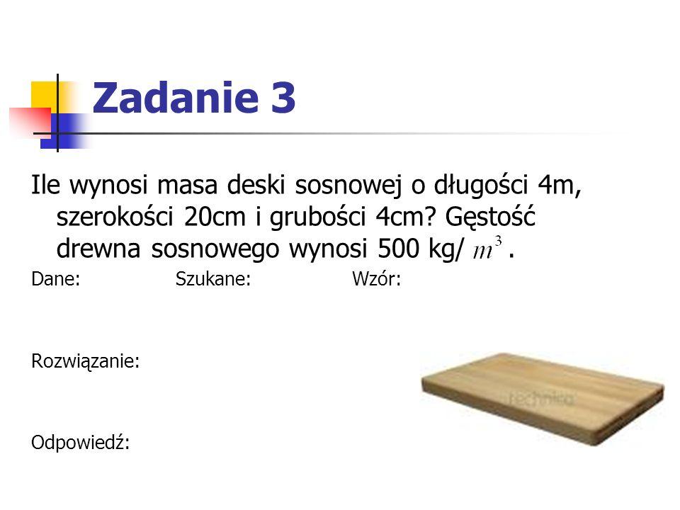 Zadanie 3 Ile wynosi masa deski sosnowej o długości 4m, szerokości 20cm i grubości 4cm.