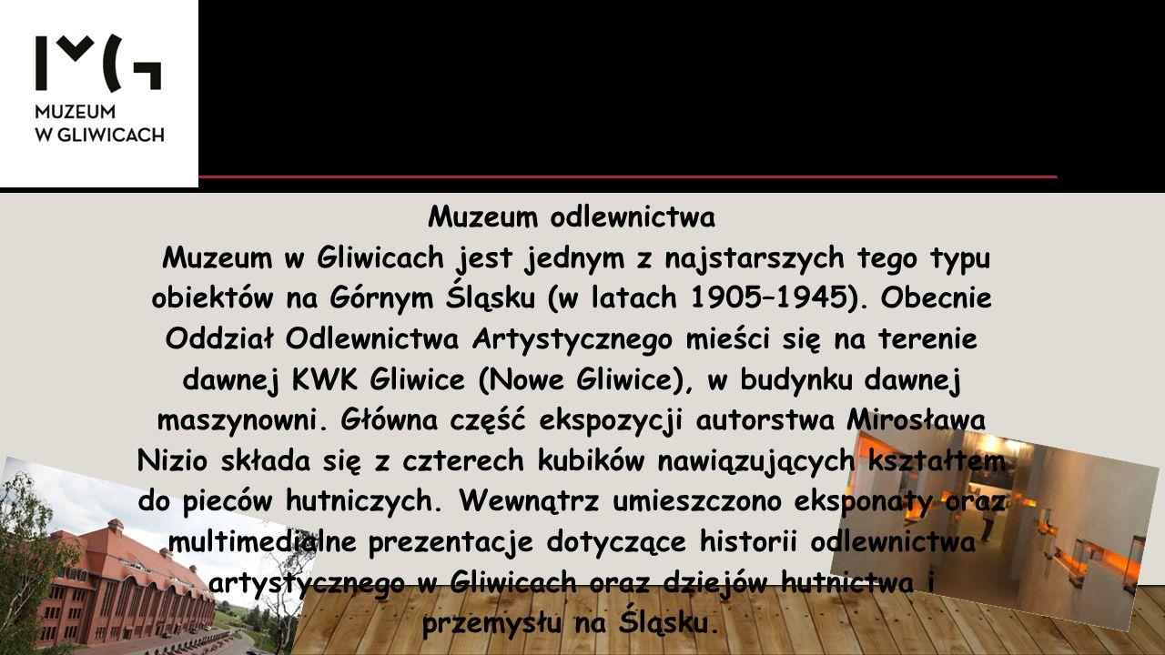 Muzeum odlewnictwa Muzeum w Gliwicach jest jednym z najstarszych tego typu obiektów na Górnym Śląsku (w latach 1905–1945). Obecnie Oddział Odlewnictwa