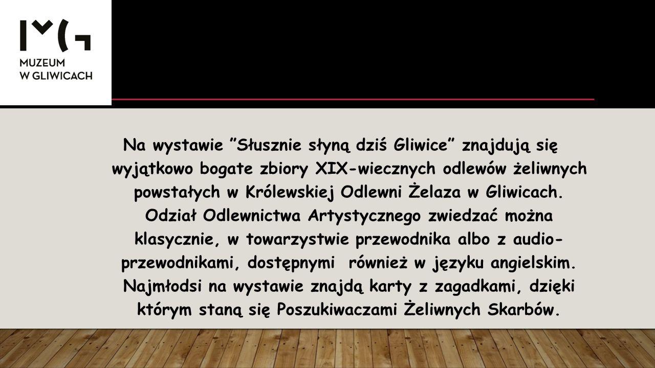 Na wystawie Słusznie słyną dziś Gliwice znajdują się wyjątkowo bogate zbiory XIX-wiecznych odlewów żeliwnych powstałych w Królewskiej Odlewni Żelaza w Gliwicach.