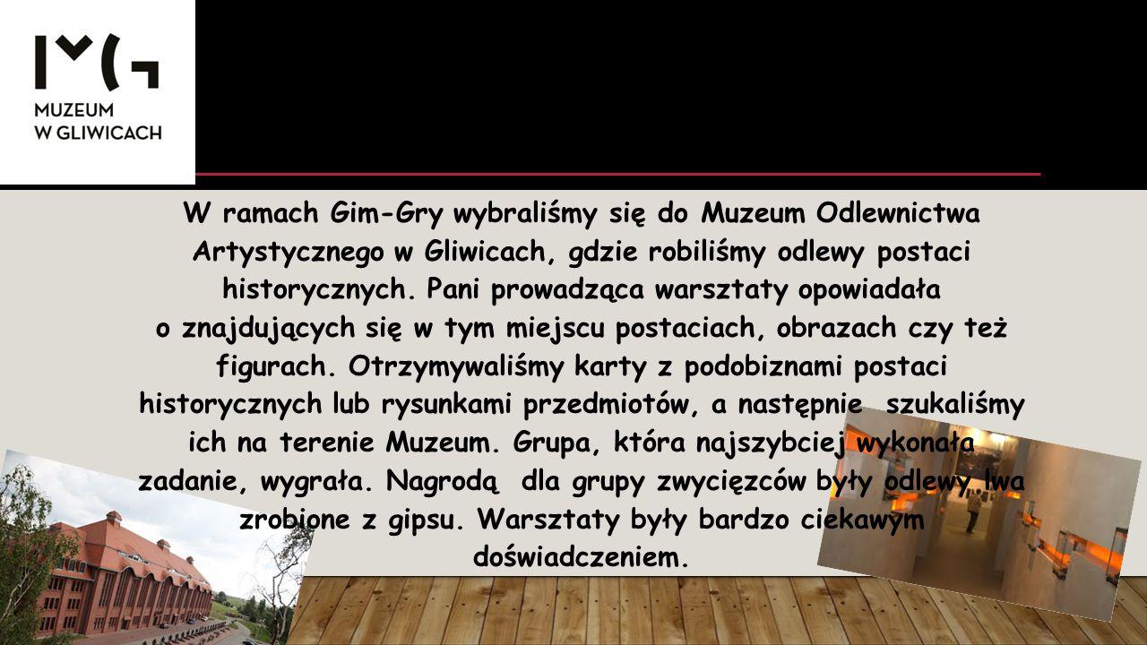 W ramach Gim-Gry wybraliśmy się do Muzeum Odlewnictwa Artystycznego w Gliwicach, gdzie robiliśmy odlewy postaci historycznych. Pani prowadząca warszta