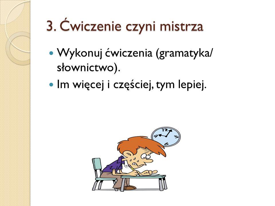 3. Ćwiczenie czyni mistrza Wykonuj ćwiczenia (gramatyka/ słownictwo). Im więcej i częściej, tym lepiej.