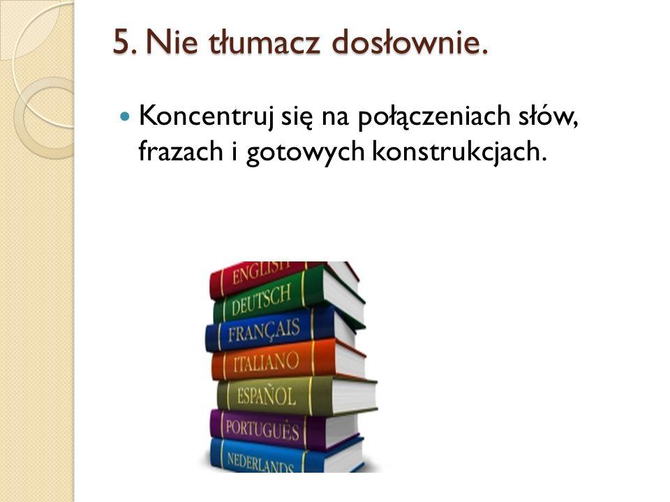 5. Nie tłumacz dosłownie. Koncentruj się na połączeniach słów, frazach i gotowych konstrukcjach.