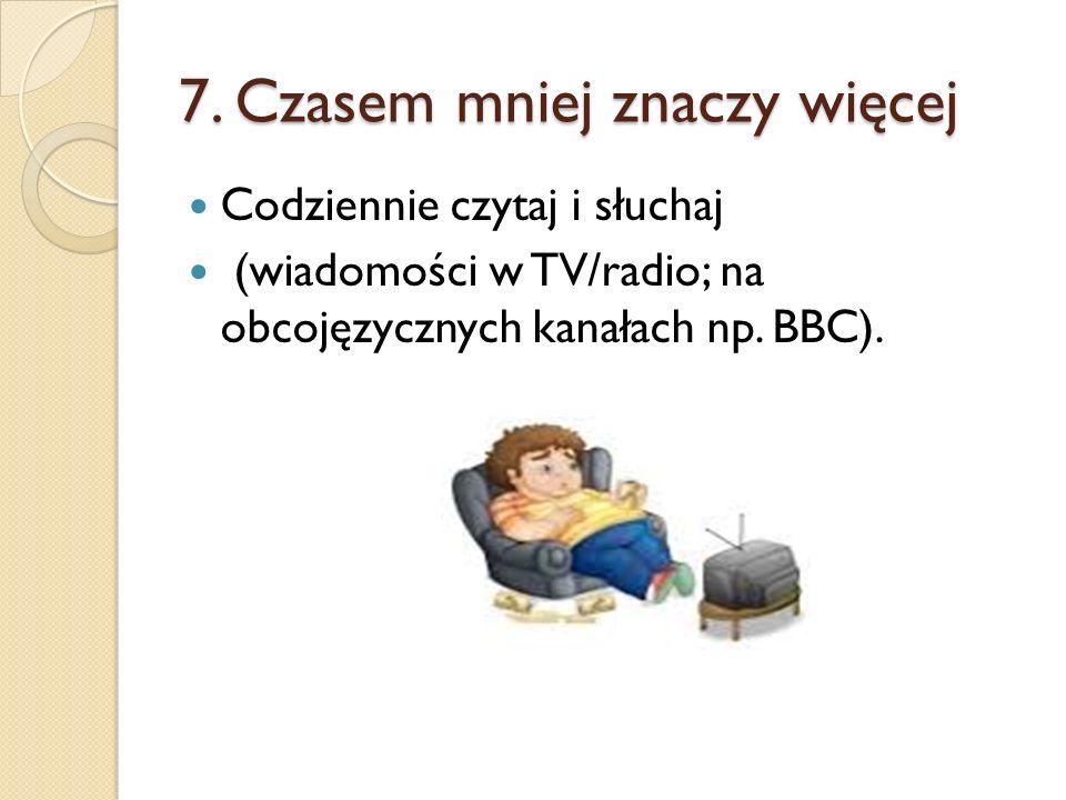 7. Czasem mniej znaczy więcej Codziennie czytaj i słuchaj (wiadomości w TV/radio; na obcojęzycznych kanałach np. BBC).