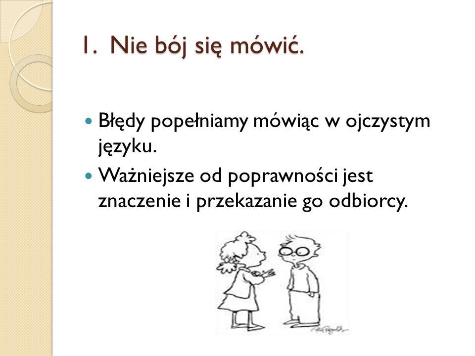 1. Nie bój się mówić. Błędy popełniamy mówiąc w ojczystym języku.