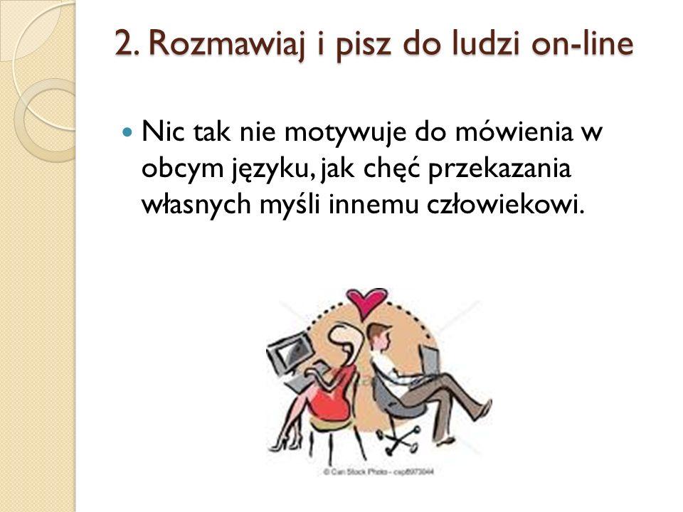 2. Rozmawiaj i pisz do ludzi on-line Nic tak nie motywuje do mówienia w obcym języku, jak chęć przekazania własnych myśli innemu człowiekowi.