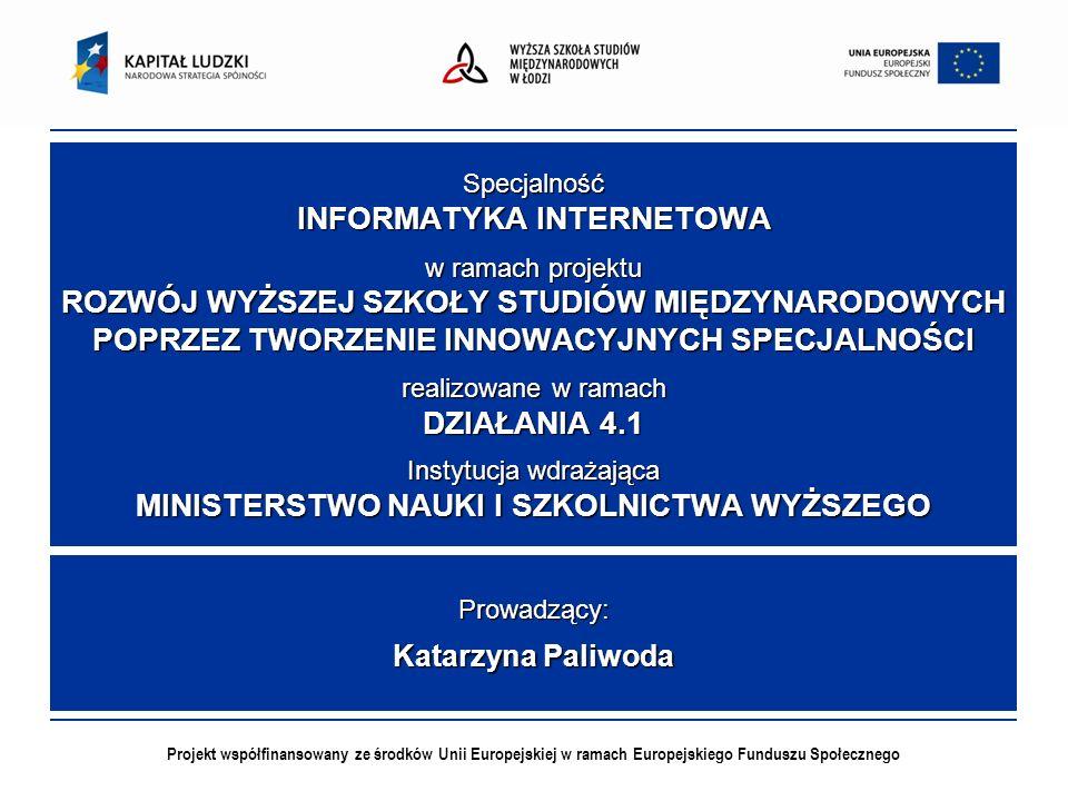 Projekt współfinansowany ze środków Unii Europejskiej w ramach Europejskiego Funduszu Społecznego Specjalność INFORMATYKA INTERNETOWA w ramach projektu ROZWÓJ WYŻSZEJ SZKOŁY STUDIÓW MIĘDZYNARODOWYCH POPRZEZ TWORZENIE INNOWACYJNYCH SPECJALNOŚCI realizowane w ramach DZIAŁANIA 4.1 Instytucja wdrażająca MINISTERSTWO NAUKI I SZKOLNICTWA WYŻSZEGO Prowadzący: Katarzyna Paliwoda