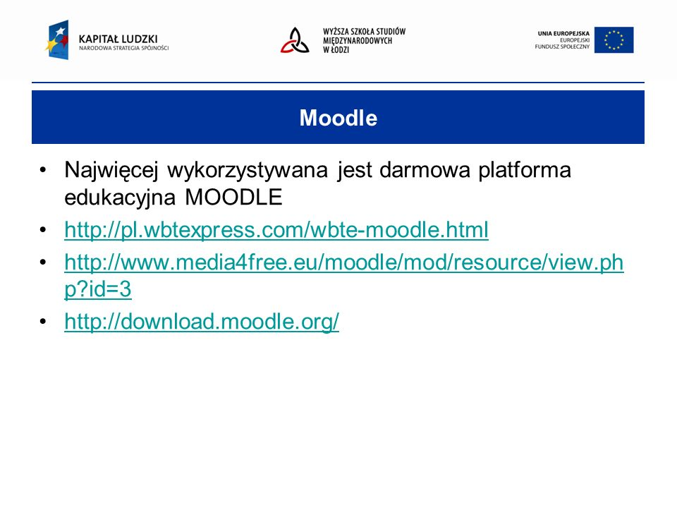 Moodle Najwięcej wykorzystywana jest darmowa platforma edukacyjna MOODLE http://pl.wbtexpress.com/wbte-moodle.html http://www.media4free.eu/moodle/mod/resource/view.ph p id=3http://www.media4free.eu/moodle/mod/resource/view.ph p id=3 http://download.moodle.org/