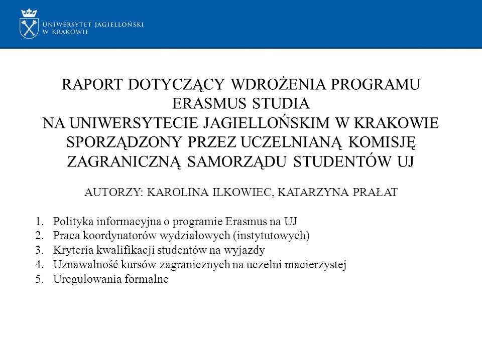 RAPORT DOTYCZĄCY WDROŻENIA PROGRAMU ERASMUS STUDIA NA UNIWERSYTECIE JAGIELLOŃSKIM W KRAKOWIE SPORZĄDZONY PRZEZ UCZELNIANĄ KOMISJĘ ZAGRANICZNĄ SAMORZĄDU STUDENTÓW UJ AUTORZY: KAROLINA ILKOWIEC, KATARZYNA PRAŁAT 1.Polityka informacyjna o programie Erasmus na UJ 2.Praca koordynatorów wydziałowych (instytutowych) 3.Kryteria kwalifikacji studentów na wyjazdy 4.Uznawalność kursów zagranicznych na uczelni macierzystej 5.Uregulowania formalne