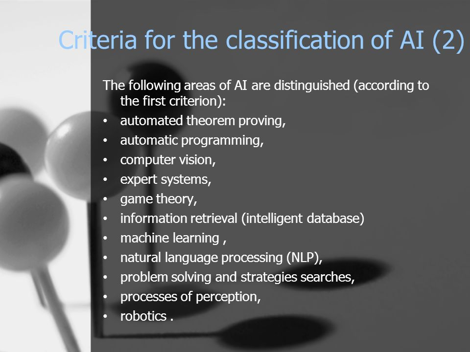Criteria for the classification of AI (2) The following areas of AI are distinguished (according to the first criterion): automated theorem proving, a