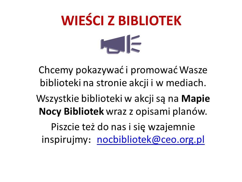 WIEŚCI Z BIBLIOTEK Chcemy pokazywać i promować Wasze biblioteki na stronie akcji i w mediach.