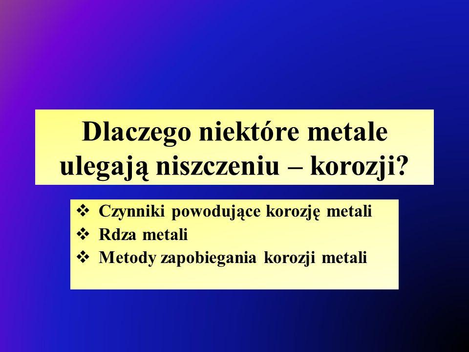 Dlaczego niektóre metale ulegają niszczeniu – korozji?  Czynniki powodujące korozję metali  Rdza metali  Metody zapobiegania korozji metali