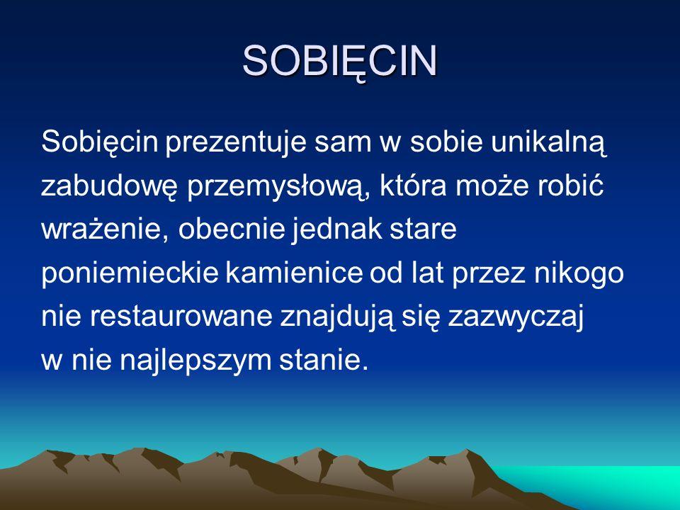 SOBIĘCIN Sobięcin prezentuje sam w sobie unikalną zabudowę przemysłową, która może robić wrażenie, obecnie jednak stare poniemieckie kamienice od lat przez nikogo nie restaurowane znajdują się zazwyczaj w nie najlepszym stanie.