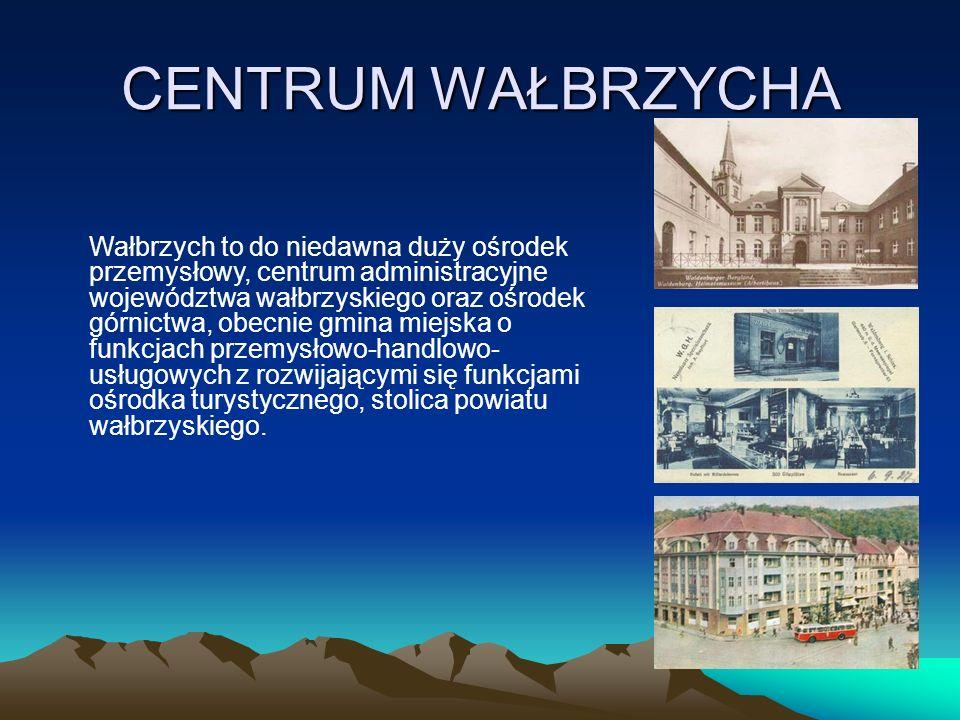 CENTRUM WAŁBRZYCHA Wałbrzych to do niedawna duży ośrodek przemysłowy, centrum administracyjne województwa wałbrzyskiego oraz ośrodek górnictwa, obecnie gmina miejska o funkcjach przemysłowo-handlowo- usługowych z rozwijającymi się funkcjami ośrodka turystycznego, stolica powiatu wałbrzyskiego.