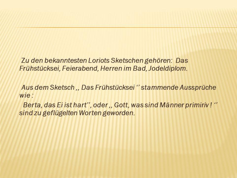 Zu den bekanntesten Loriots Sketschen gehören: Das Frühstücksei, Feierabend, Herren im Bad, Jodeldiplom.