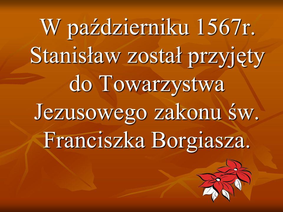 W październiku 1567r. Stanisław został przyjęty do Towarzystwa Jezusowego zakonu św. Franciszka Borgiasza. W październiku 1567r. Stanisław został przy