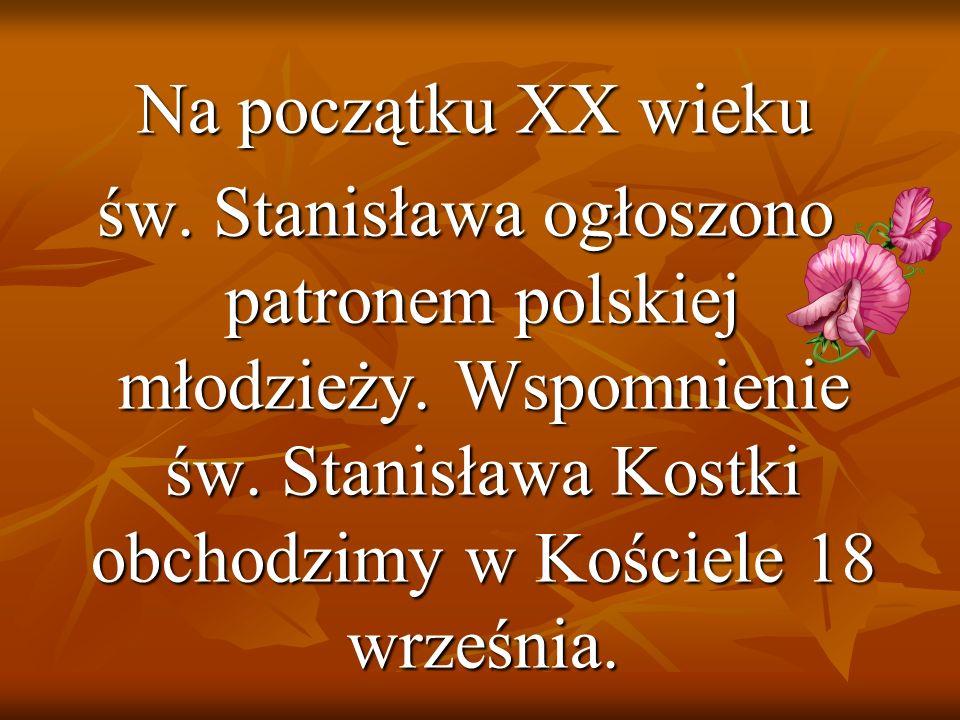 Na początku XX wieku Na początku XX wieku św. Stanisława ogłoszono patronem polskiej młodzieży. Wspomnienie św. Stanisława Kostki obchodzimy w Kościel