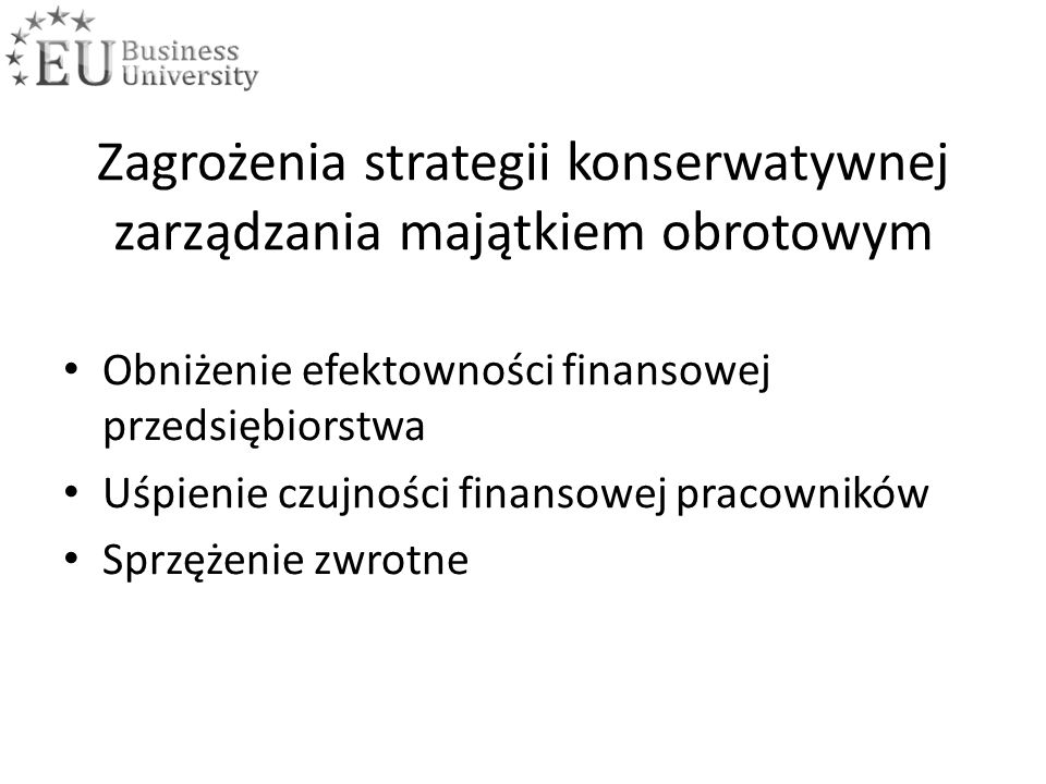 Zagrożenia strategii konserwatywnej zarządzania majątkiem obrotowym Obniżenie efektowności finansowej przedsiębiorstwa Uśpienie czujności finansowej pracowników Sprzężenie zwrotne