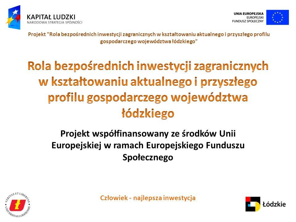Człowiek - najlepsza inwestycja Projekt Rola bezpośrednich inwestycji zagranicznych w kształtowaniu aktualnego i przyszłego profilu gospodarczego województwa łódzkiego Projekt współfinansowany ze środków Unii Europejskiej w ramach Europejskiego Funduszu Społecznego