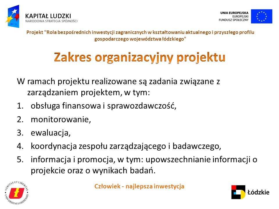 Człowiek - najlepsza inwestycja Projekt Rola bezpośrednich inwestycji zagranicznych w kształtowaniu aktualnego i przyszłego profilu gospodarczego województwa łódzkiego W ramach projektu realizowane są zadania związane z zarządzaniem projektem, w tym: 1.obsługa finansowa i sprawozdawczość, 2.monitorowanie, 3.ewaluacja, 4.koordynacja zespołu zarządzającego i badawczego, 5.informacja i promocja, w tym: upowszechnianie informacji o projekcie oraz o wynikach badań.