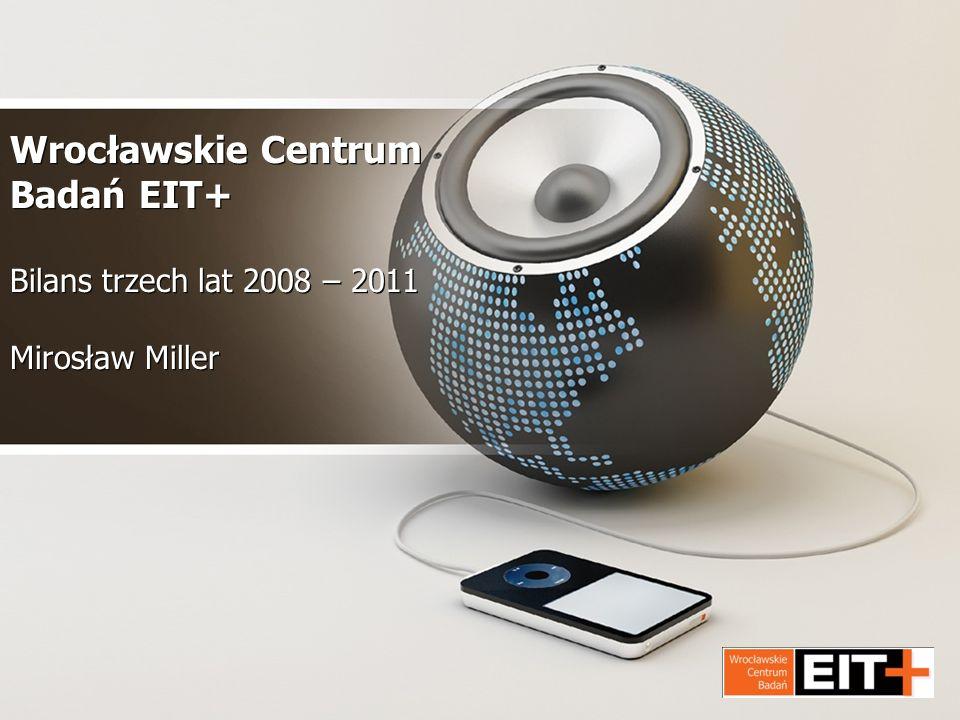 Wrocławskie Centrum Badań EIT+ Bilans trzech lat 2008 – 2011 Mirosław Miller