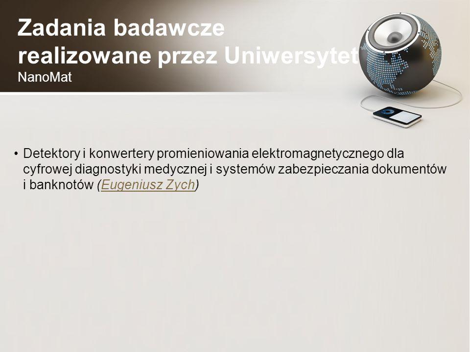 Zadania badawcze realizowane przez Uniwersytet NanoMat Detektory i konwertery promieniowania elektromagnetycznego dla cyfrowej diagnostyki medycznej i systemów zabezpieczania dokumentów i banknotów (Eugeniusz Zych)Eugeniusz Zych