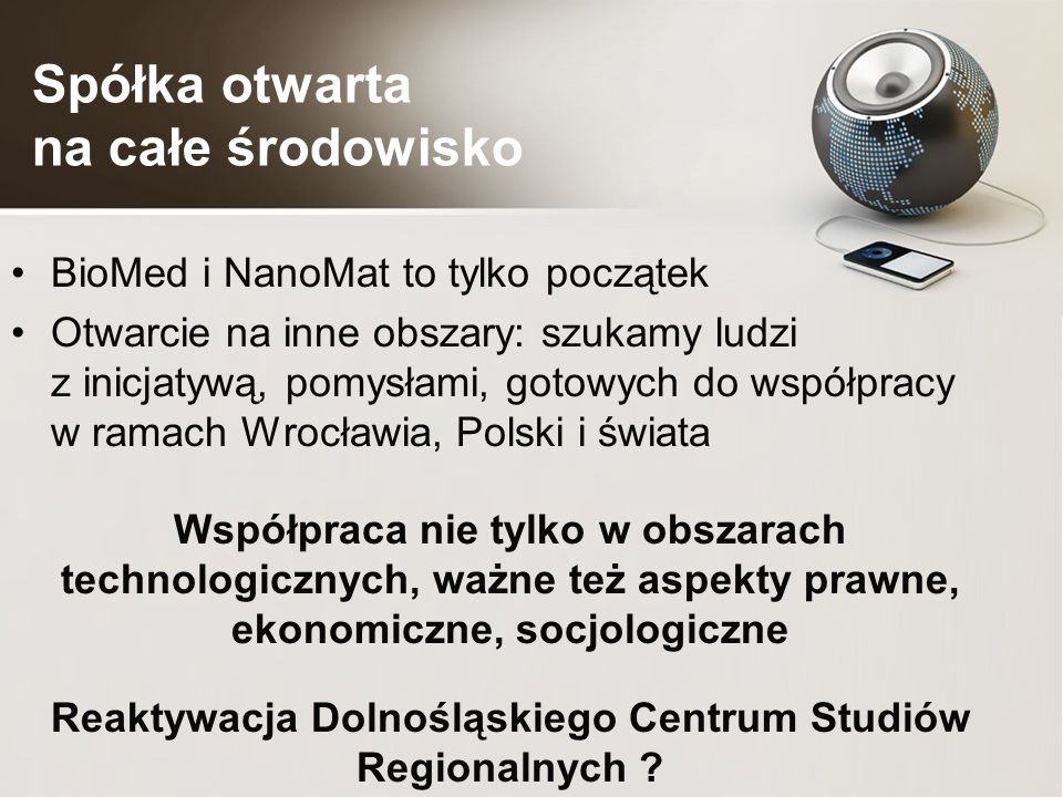 Spółka otwarta na całe środowisko BioMed i NanoMat to tylko początek Otwarcie na inne obszary: szukamy ludzi z inicjatywą, pomysłami, gotowych do współpracy w ramach Wrocławia, Polski i świata Współpraca nie tylko w obszarach technologicznych, ważne też aspekty prawne, ekonomiczne, socjologiczne Reaktywacja Dolnośląskiego Centrum Studiów Regionalnych