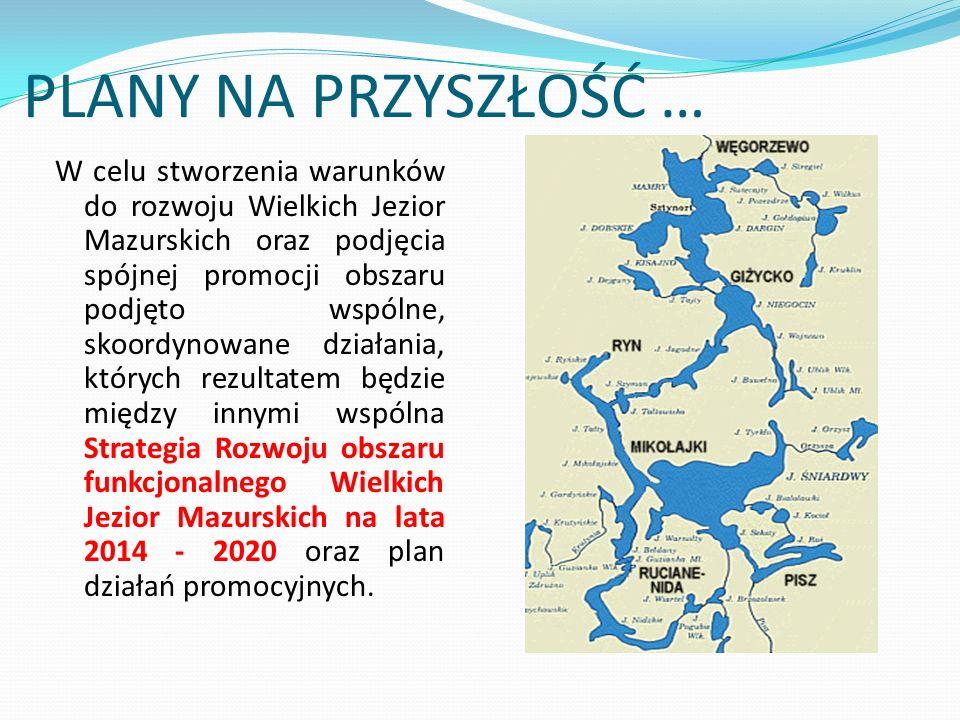 PLANY NA PRZYSZŁOŚĆ … W celu stworzenia warunków do rozwoju Wielkich Jezior Mazurskich oraz podjęcia spójnej promocji obszaru podjęto wspólne, skoordynowane działania, których rezultatem będzie między innymi wspólna Strategia Rozwoju obszaru funkcjonalnego Wielkich Jezior Mazurskich na lata 2014 - 2020 oraz plan działań promocyjnych.