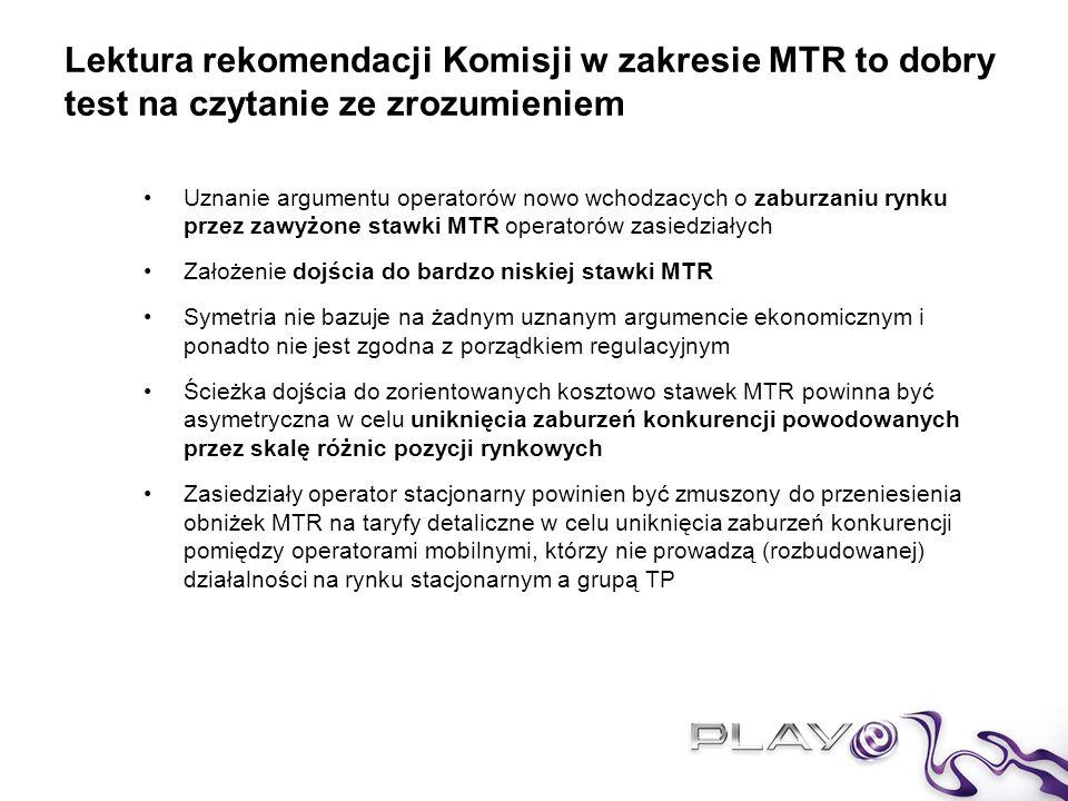 Lektura rekomendacji Komisji w zakresie MTR to dobry test na czytanie ze zrozumieniem Uznanie argumentu operatorów nowo wchodzacych o zaburzaniu rynku przez zawyżone stawki MTR operatorów zasiedziałych Założenie dojścia do bardzo niskiej stawki MTR Symetria nie bazuje na żadnym uznanym argumencie ekonomicznym i ponadto nie jest zgodna z porządkiem regulacyjnym Ścieżka dojścia do zorientowanych kosztowo stawek MTR powinna być asymetryczna w celu uniknięcia zaburzeń konkurencji powodowanych przez skalę różnic pozycji rynkowych Zasiedziały operator stacjonarny powinien być zmuszony do przeniesienia obniżek MTR na taryfy detaliczne w celu uniknięcia zaburzeń konkurencji pomiędzy operatorami mobilnymi, którzy nie prowadzą (rozbudowanej) działalności na rynku stacjonarnym a grupą TP