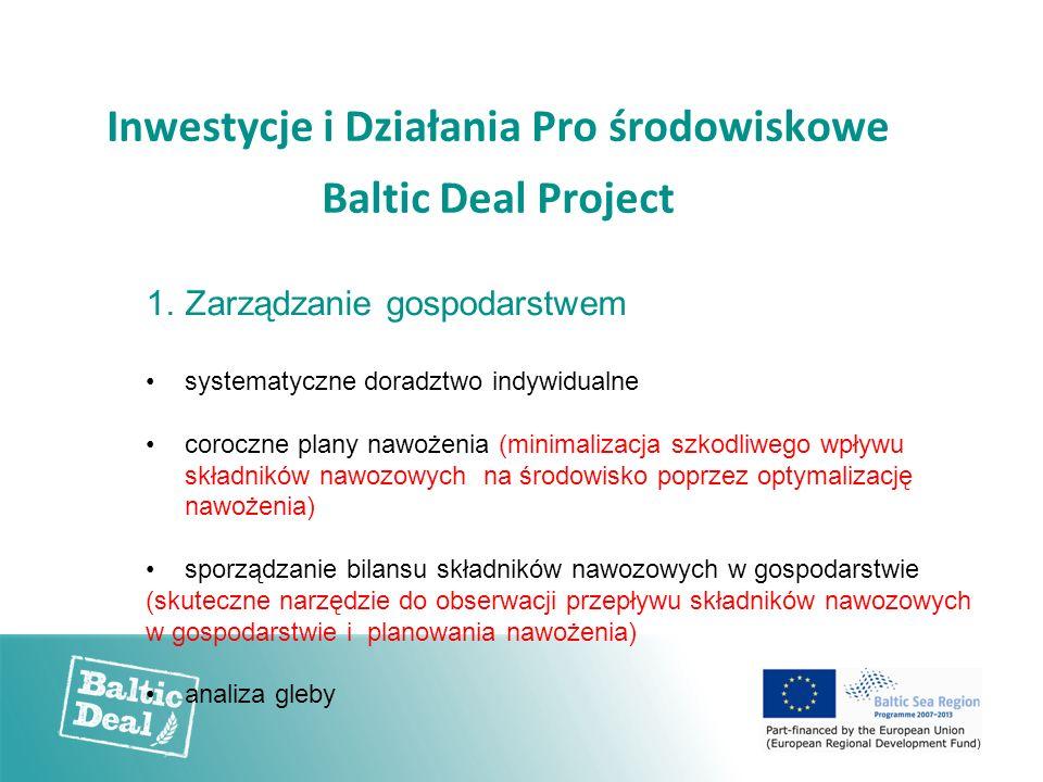 Inwestycje i Działania Pro środowiskowe Baltic Deal Project 1.Zarządzanie gospodarstwem systematyczne doradztwo indywidualne coroczne plany nawożenia (minimalizacja szkodliwego wpływu składników nawozowych na środowisko poprzez optymalizację nawożenia) sporządzanie bilansu składników nawozowych w gospodarstwie (skuteczne narzędzie do obserwacji przepływu składników nawozowych w gospodarstwie i planowania nawożenia) analiza gleby