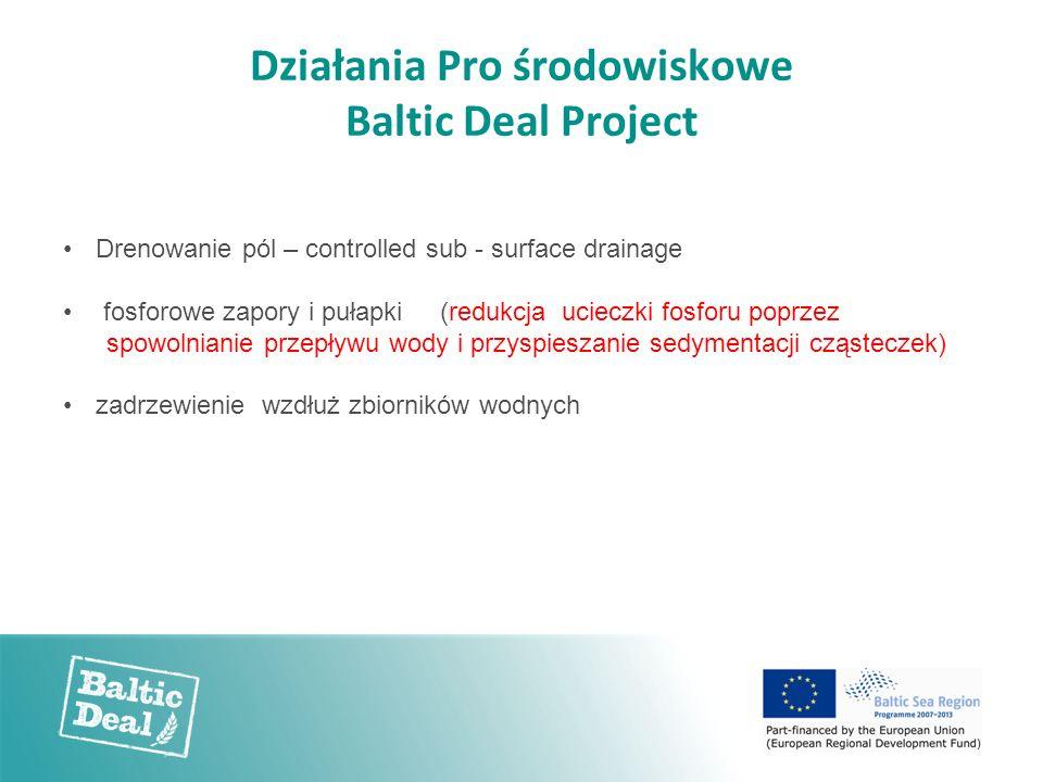 Działania Pro środowiskowe Baltic Deal Project Drenowanie pól – controlled sub - surface drainage fosforowe zapory i pułapki (redukcja ucieczki fosforu poprzez spowolnianie przepływu wody i przyspieszanie sedymentacji cząsteczek) zadrzewienie wzdłuż zbiorników wodnych
