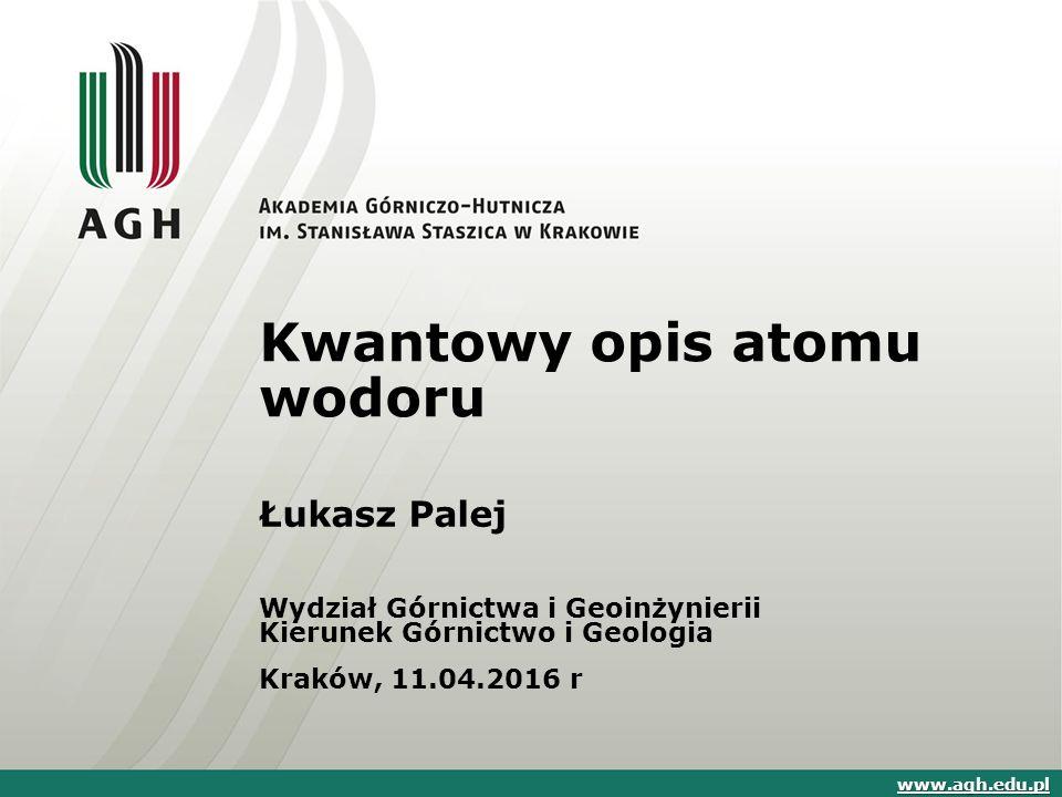 Kwantowy opis atomu wodoru Łukasz Palej Wydział Górnictwa i Geoinżynierii Kierunek Górnictwo i Geologia Kraków, 11.04.2016 r www.agh.edu.pl