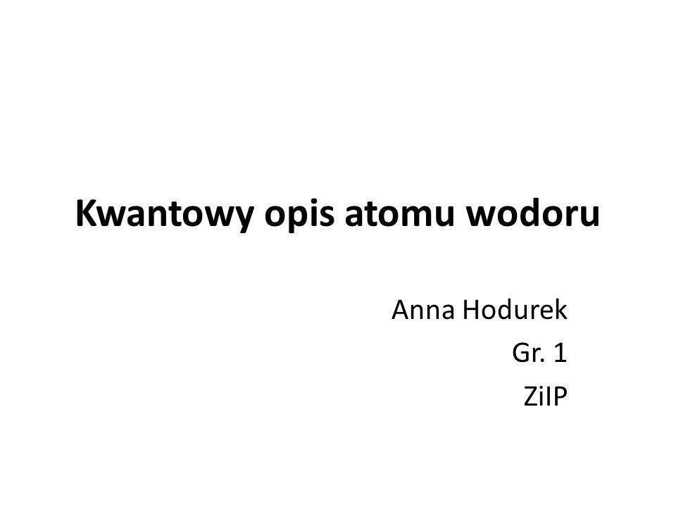 Kwantowy opis atomu wodoru Anna Hodurek Gr. 1 ZiIP