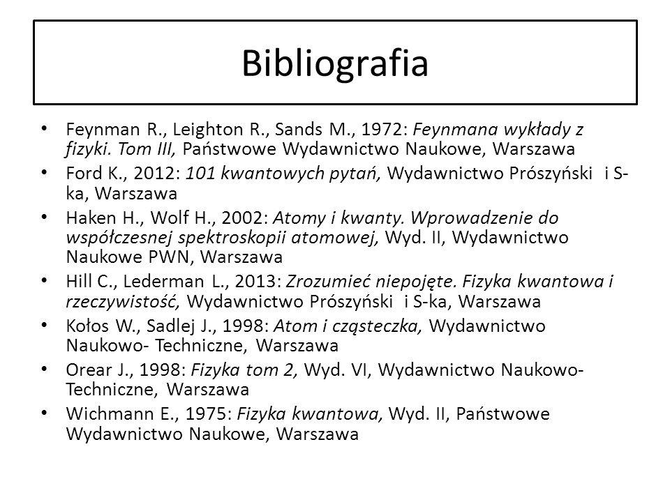 Bibliografia Feynman R., Leighton R., Sands M., 1972: Feynmana wykłady z fizyki. Tom III, Państwowe Wydawnictwo Naukowe, Warszawa Ford K., 2012: 101 k