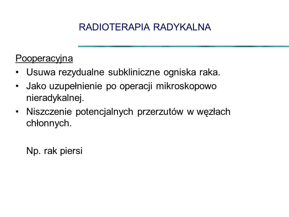 RADIOTERAPIA RADYKALNA Pooperacyjna Usuwa rezydualne subkliniczne ogniska raka. Jako uzupełnienie po operacji mikroskopowo nieradykalnej. Niszczenie p