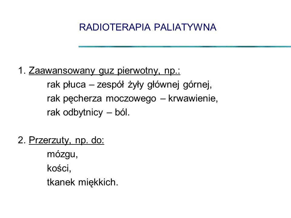 RADIOTERAPIA PALIATYWNA 1.Zaawansowany guz pierwotny, np.: rak płuca – zespół żyły głównej górnej, rak pęcherza moczowego – krwawienie, rak odbytnicy – ból.