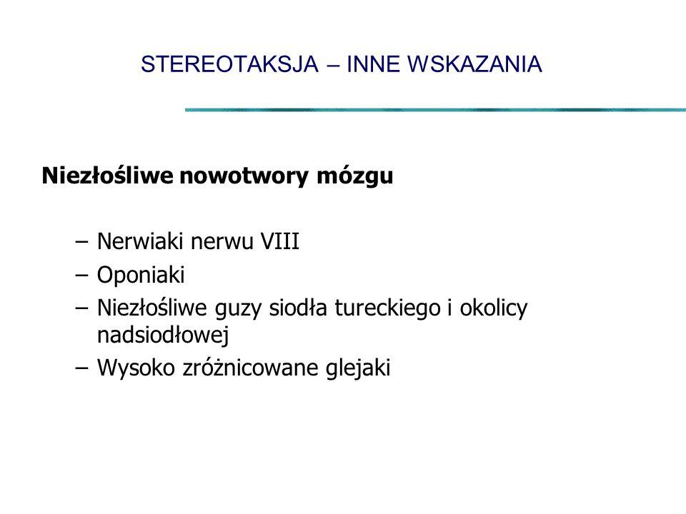 STEREOTAKSJA – INNE WSKAZANIA Niezłośliwe nowotwory mózgu –Nerwiaki nerwu VIII –Oponiaki –Niezłośliwe guzy siodła tureckiego i okolicy nadsiodłowej –Wysoko zróżnicowane glejaki