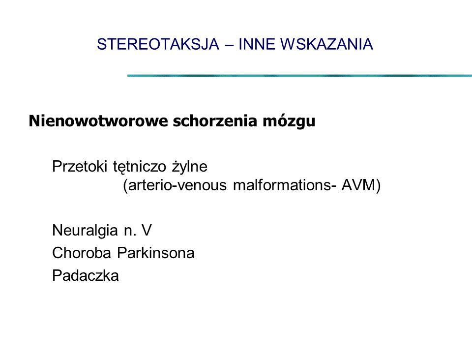 STEREOTAKSJA – INNE WSKAZANIA Nienowotworowe schorzenia mózgu Przetoki tętniczo żylne (arterio-venous malformations- AVM) Neuralgia n. V Choroba Parki